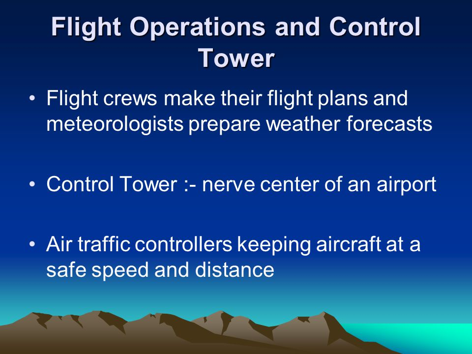 Flight Operations and Control Tower Flight crews make their flight plans and meteorologists prepare weather forecasts Control Tower :- nerve center of an airport Air traffic controllers keeping aircraft at a safe speed and distance