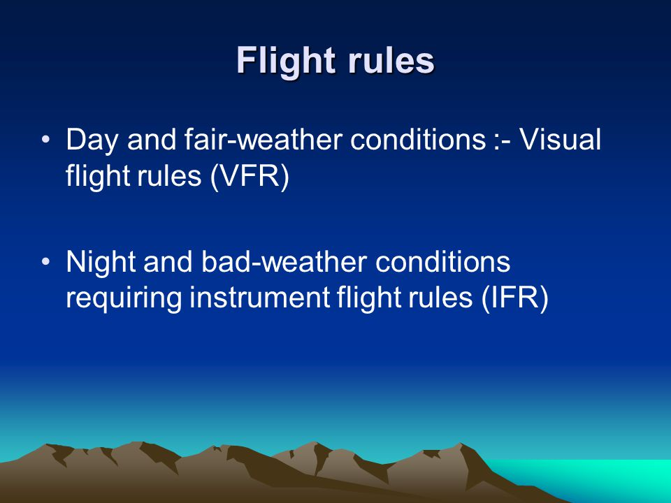 Flight rules Day and fair-weather conditions :- Visual flight rules (VFR) Night and bad-weather conditions requiring instrument flight rules (IFR)