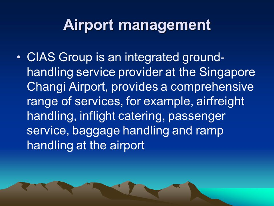 Airport management CIAS Group is an integrated ground- handling service provider at the Singapore Changi Airport, provides a comprehensive range of services, for example, airfreight handling, inflight catering, passenger service, baggage handling and ramp handling at the airport