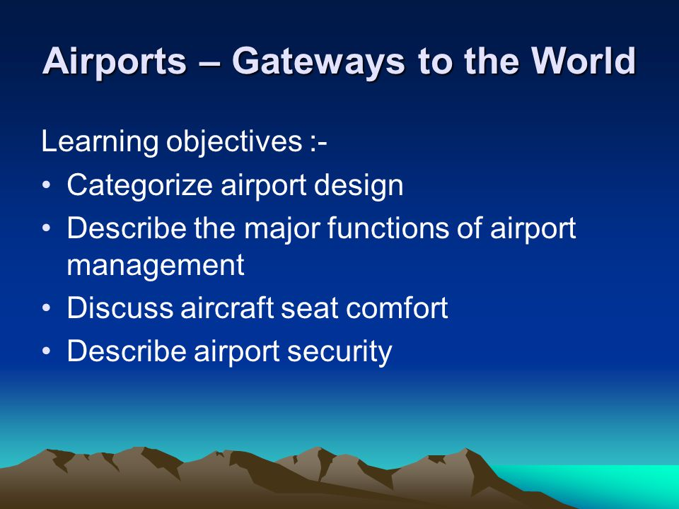Airports – Gateways to the World Learning objectives :- Categorize airport design Describe the major functions of airport management Discuss aircraft seat comfort Describe airport security