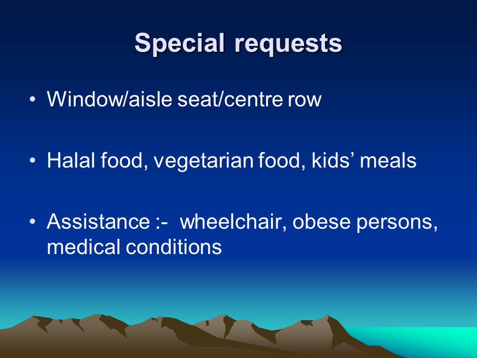 Special requests Window/aisle seat/centre row Halal food, vegetarian food, kids meals Assistance :- wheelchair, obese persons, medical conditions