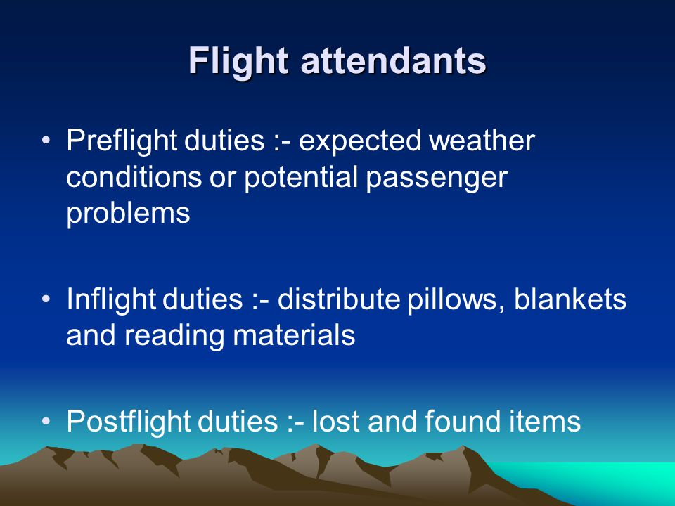 Flight attendants Preflight duties :- expected weather conditions or potential passenger problems Inflight duties :- distribute pillows, blankets and reading materials Postflight duties :- lost and found items