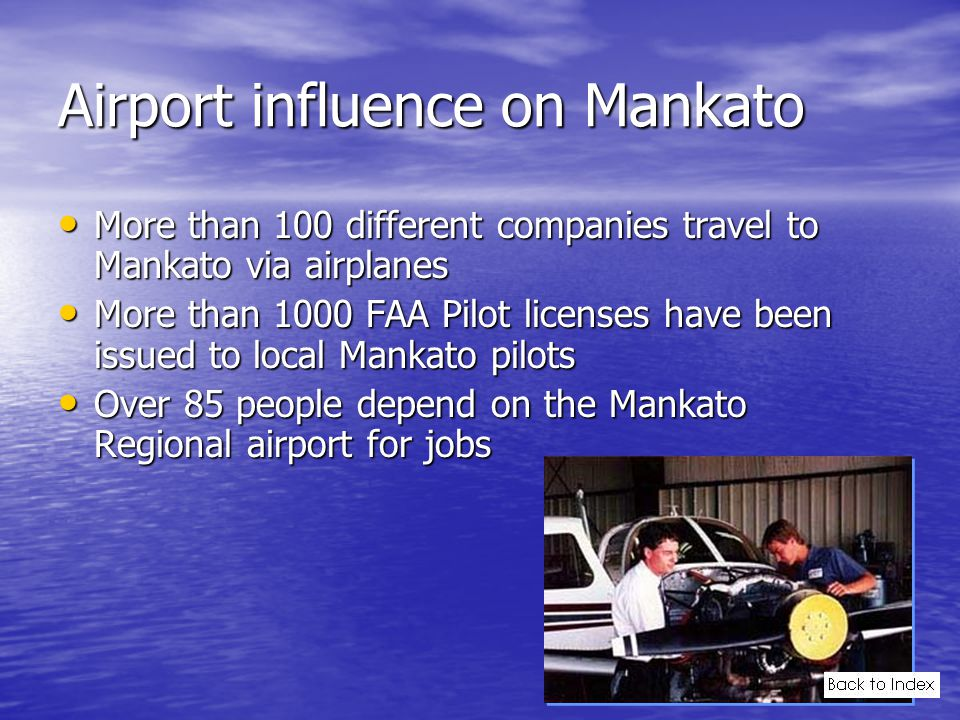 Airport influence on Mankato More than 100 different companies travel to Mankato via airplanes More than 100 different companies travel to Mankato via airplanes More than 1000 FAA Pilot licenses have been issued to local Mankato pilots More than 1000 FAA Pilot licenses have been issued to local Mankato pilots Over 85 people depend on the Mankato Regional airport for jobs Over 85 people depend on the Mankato Regional airport for jobs