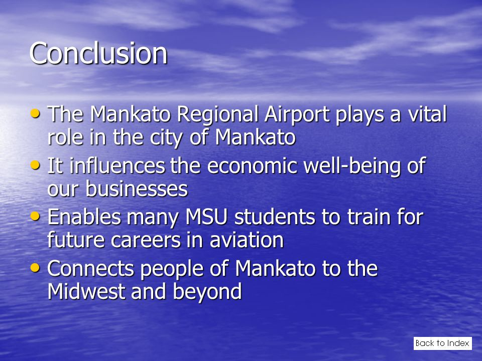 Conclusion The Mankato Regional Airport plays a vital role in the city of Mankato The Mankato Regional Airport plays a vital role in the city of Mankato It influences the economic well-being of our businesses It influences the economic well-being of our businesses Enables many MSU students to train for future careers in aviation Enables many MSU students to train for future careers in aviation Connects people of Mankato to the Midwest and beyond Connects people of Mankato to the Midwest and beyond