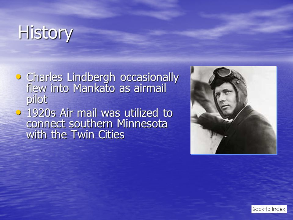 History Charles Lindbergh occasionally flew into Mankato as airmail pilot Charles Lindbergh occasionally flew into Mankato as airmail pilot 1920s Air mail was utilized to connect southern Minnesota with the Twin Cities 1920s Air mail was utilized to connect southern Minnesota with the Twin Cities