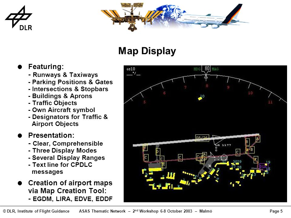© DLR, Institute of Flight GuidanceASAS Thematic Network – 2 nd Workshop 6-8 October 2003 – MalmöPage 16 MA-AFAS Taxi Management - Results Pilots comments - Easy use of the system - Implementation of a history function regarding CPDLC messages (pilot need for review of the sent/received messages) - Taxi map display needs to be reviewed (e.g.colors, map details) - Incoming messages on the MCDU/Nav Display; an audio indication would be advantageous Operational procedures - Pilot in command was taxiing, - Co-pilot was observing the display and managing data link communication Situation awareness benefits and pilot workload - not assessed (simple airport layout, good weather conditions during the taxi trials)