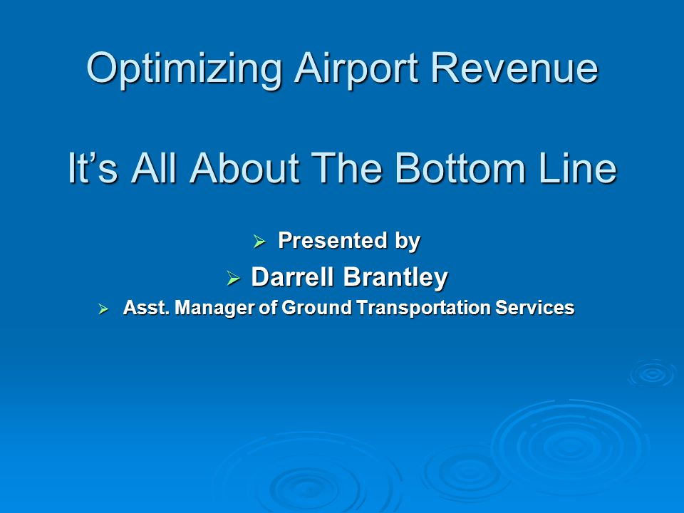 Optimizing Airport Revenue Its All About The Bottom Line Presented by Presented by Darrell Brantley Darrell Brantley Asst.