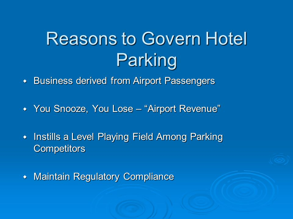Reasons to Govern Hotel Parking Business derived from Airport Passengers Business derived from Airport Passengers You Snooze, You Lose – Airport Revenue You Snooze, You Lose – Airport Revenue Instills a Level Playing Field Among Parking Competitors Instills a Level Playing Field Among Parking Competitors Maintain Regulatory Compliance Maintain Regulatory Compliance