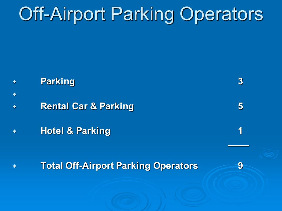 Off-Airport Parking Operators Off-Airport Parking Operators Parking 3 Parking 3 Rental Car & Parking 5 Rental Car & Parking 5 Hotel & Parking 1 ____ Hotel & Parking 1 ____ Total Off-Airport Parking Operators 9 Total Off-Airport Parking Operators 9