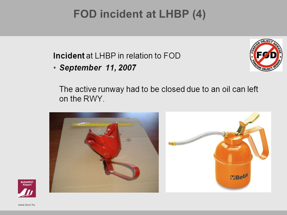 www.bud.hu FOD incident at LHBP (4) Incident at LHBP in relation to FOD September 11, 2007 The active runway had to be closed due to an oil can left o