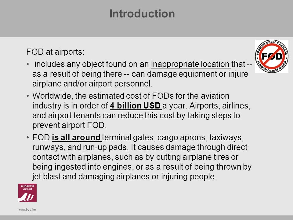 www.bud.hu Introduction FOD at airports: includes any object found on an inappropriate location that -- as a result of being there -- can damage equip