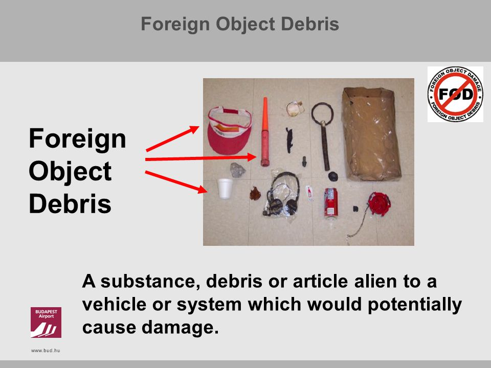 www.bud.hu Foreign Object Debris A substance, debris or article alien to a vehicle or system which would potentially cause damage.