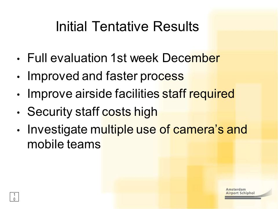 10 Initial Tentative Results Full evaluation 1st week December Improved and faster process Improve airside facilities staff required Security staff co