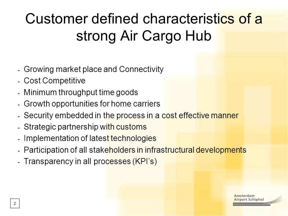 2 Customer defined characteristics of a strong Air Cargo Hub - Growing market place and Connectivity - Cost Competitive - Minimum throughput time good