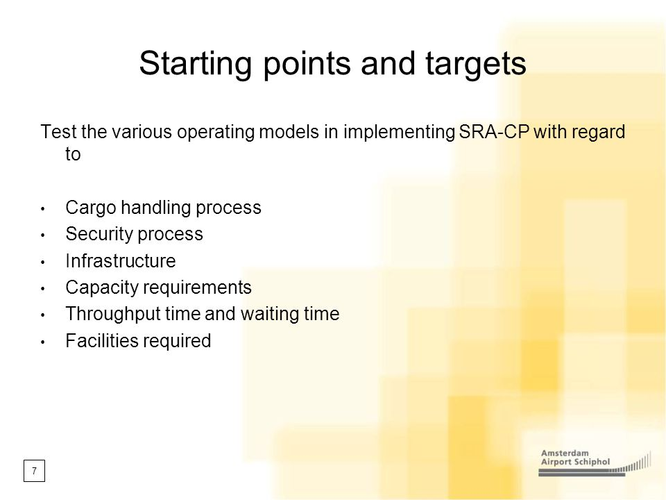 7 Starting points and targets Test the various operating models in implementing SRA-CP with regard to Cargo handling process Security process Infrastr