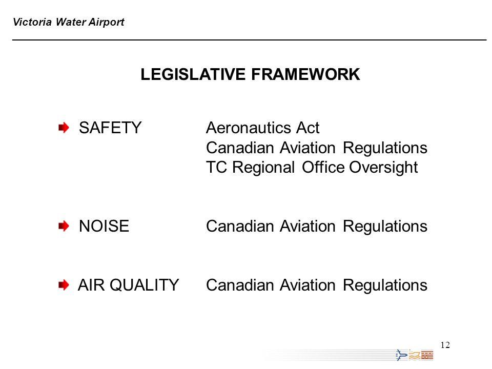 12 Victoria Water Airport ______________________________________________________________________________ LEGISLATIVE FRAMEWORK SAFETY Aeronautics Act Canadian Aviation Regulations TC Regional Office Oversight NOISECanadian Aviation Regulations AIR QUALITYCanadian Aviation Regulations