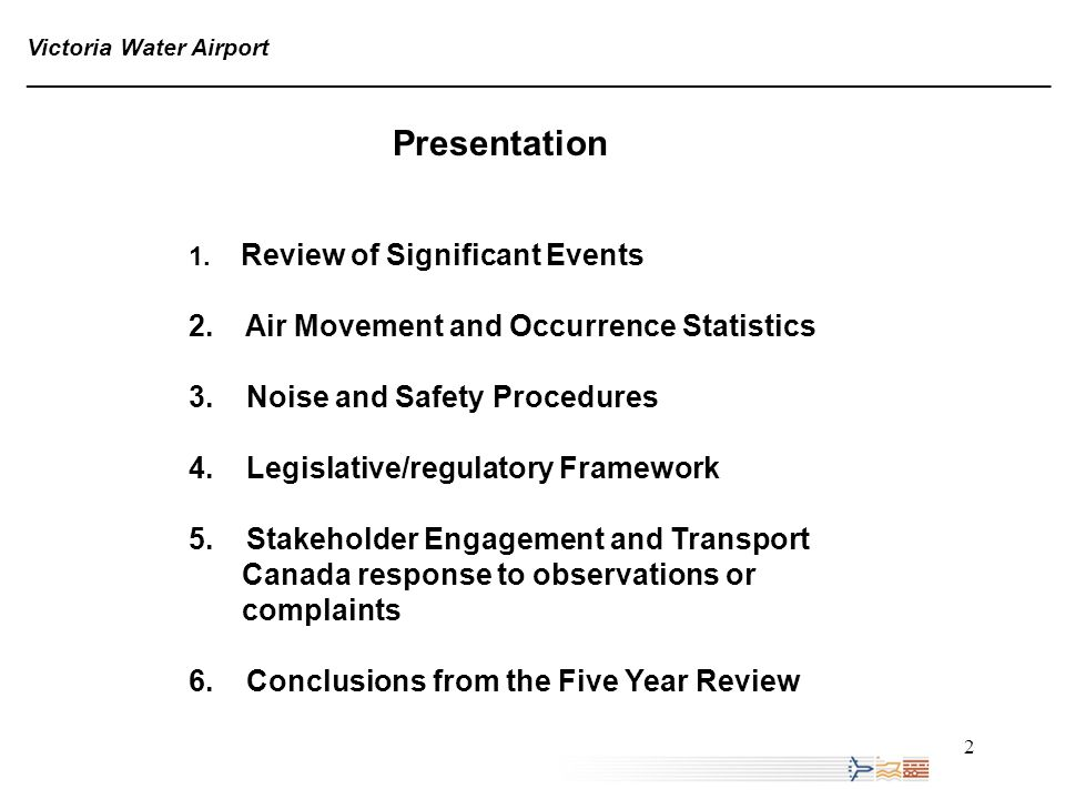 3 SIGNIFICANT EVENTS 1998 1968 19981998199920002001200220072008 (JAN-JUNE) AMENDED SAFETY PROCEDURES CITY OF VICTORIA NOISE & AIR 1 st SAFETY REVIEW TRAFFIC SCHEME 2 nd SAFETY REVIEW FIVE YEAR REVIEW 1968 - 2008 CERTIFICATION AIR, NOISE ECO STUDIES Victoria Water Airport ______________________________________________________________________________ 1 ST SCHEDULED AIR SERVICE