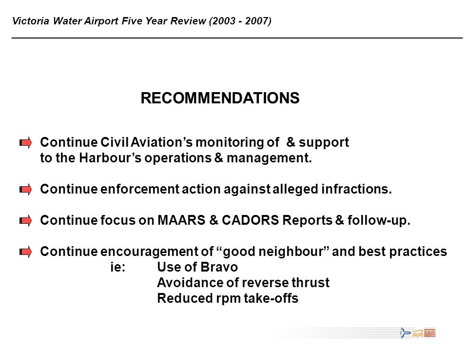 21 Victoria Water Airport Five Year Review (2003 - 2007) ______________________________________________________________________________ RECOMMENDATIONS Continue Civil Aviations monitoring of & support to the Harbours operations & management.