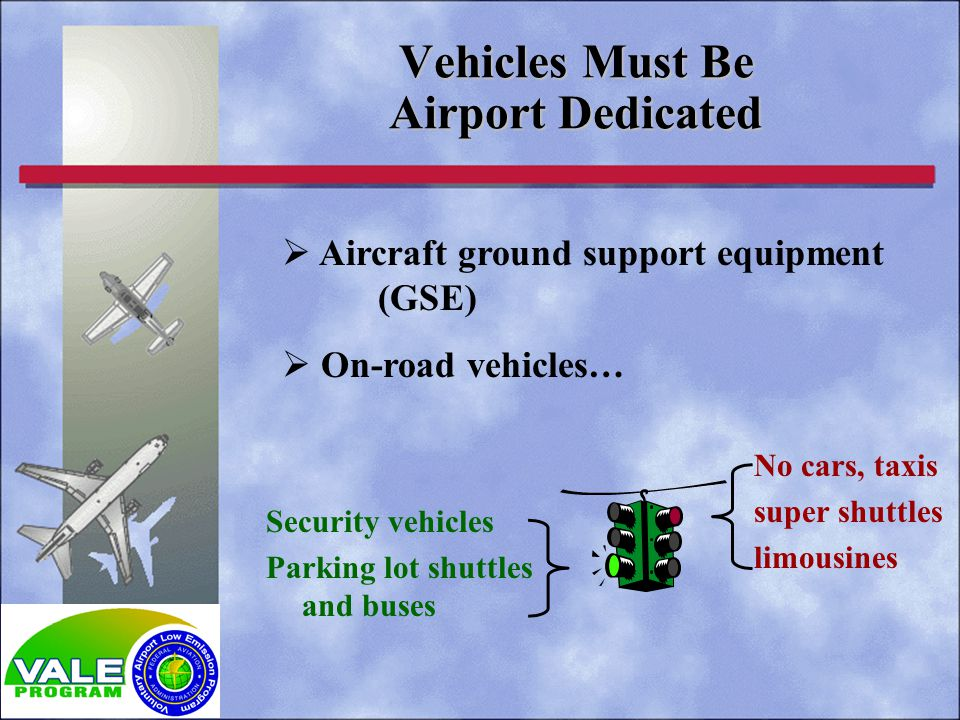 Aircraft ground support equipment (GSE) On-road vehicles… Vehicles Must Be Airport Dedicated No cars, taxis super shuttles limousines Security vehicles Parking lot shuttles and buses