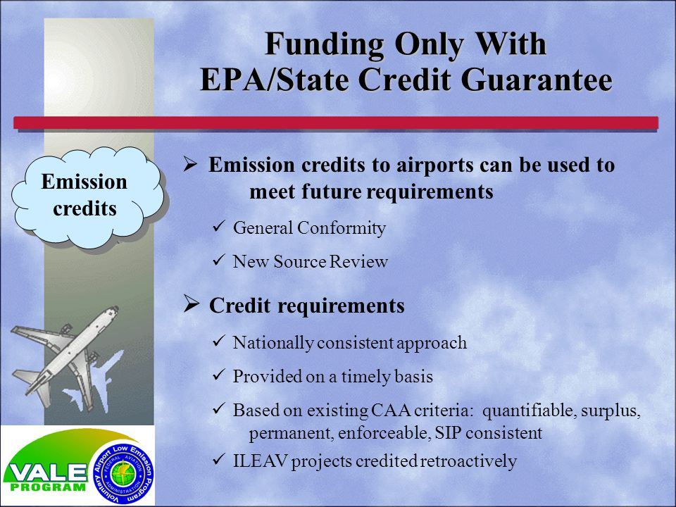 Emission credits to airports can be used to meet future requirements General Conformity New Source Review Credit requirements Nationally consistent approach Provided on a timely basis Based on existing CAA criteria: quantifiable, surplus, permanent, enforceable, SIP consistent ILEAV projects credited retroactively Funding Only With EPA/State Credit Guarantee Emission credits