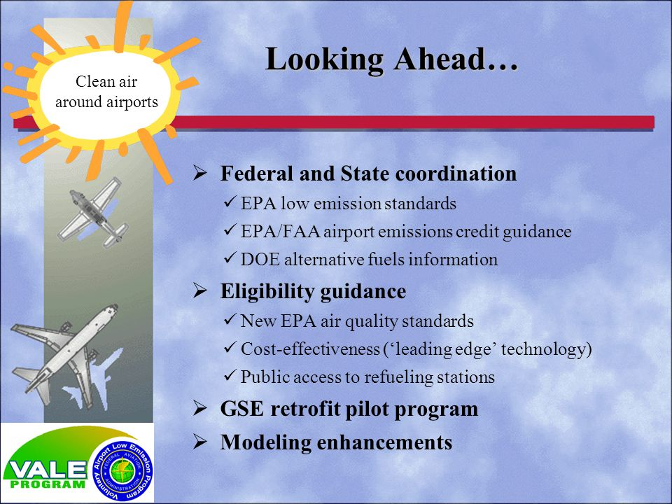 Federal and State coordination EPA low emission standards EPA/FAA airport emissions credit guidance DOE alternative fuels information Eligibility guidance New EPA air quality standards Cost-effectiveness (leading edge technology) Public access to refueling stations GSE retrofit pilot program Modeling enhancements Looking Ahead… Clean air around airports