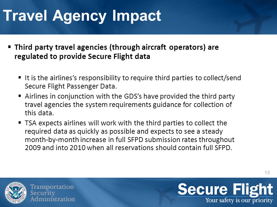 13 Travel Agency Impact Third party travel agencies (through aircraft operators) are regulated to provide Secure Flight data It is the airliness responsibility to require third parties to collect/send Secure Flight Passenger Data.