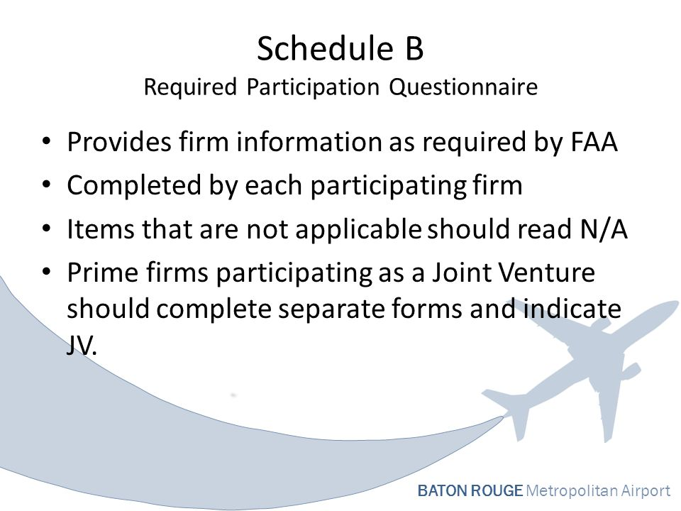 BATON ROUGE Metropolitan Airport Schedule B Required Participation Questionnaire Provides firm information as required by FAA Completed by each participating firm Items that are not applicable should read N/A Prime firms participating as a Joint Venture should complete separate forms and indicate JV.