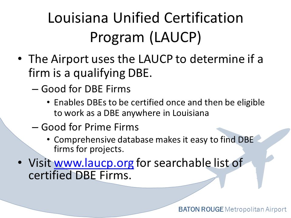 BATON ROUGE Metropolitan Airport Louisiana Unified Certification Program (LAUCP) The Airport uses the LAUCP to determine if a firm is a qualifying DBE.
