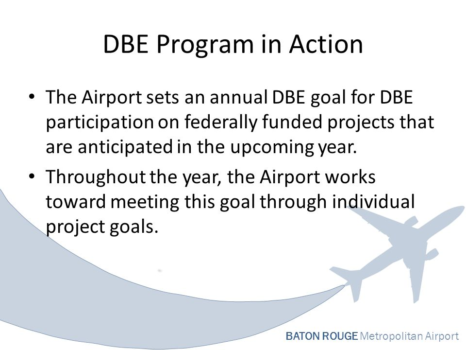 BATON ROUGE Metropolitan Airport DBE Program in Action The Airport sets an annual DBE goal for DBE participation on federally funded projects that are anticipated in the upcoming year.