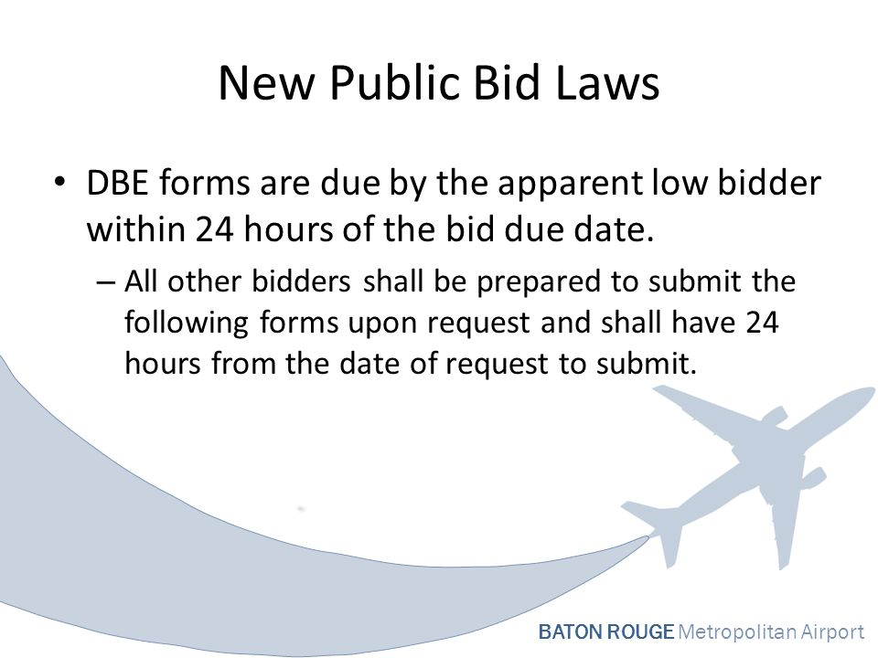 BATON ROUGE Metropolitan Airport New Public Bid Laws DBE forms are due by the apparent low bidder within 24 hours of the bid due date.