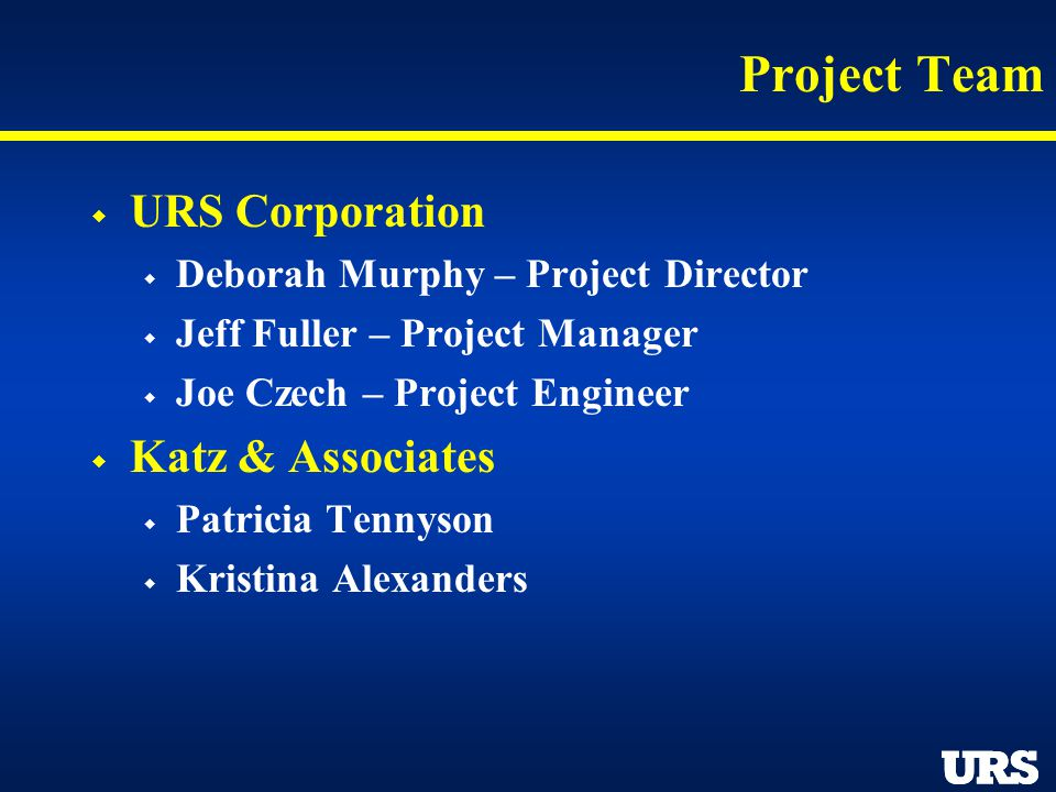 Project Team URS Corporation Deborah Murphy – Project Director Jeff Fuller – Project Manager Joe Czech – Project Engineer Katz & Associates Patricia T