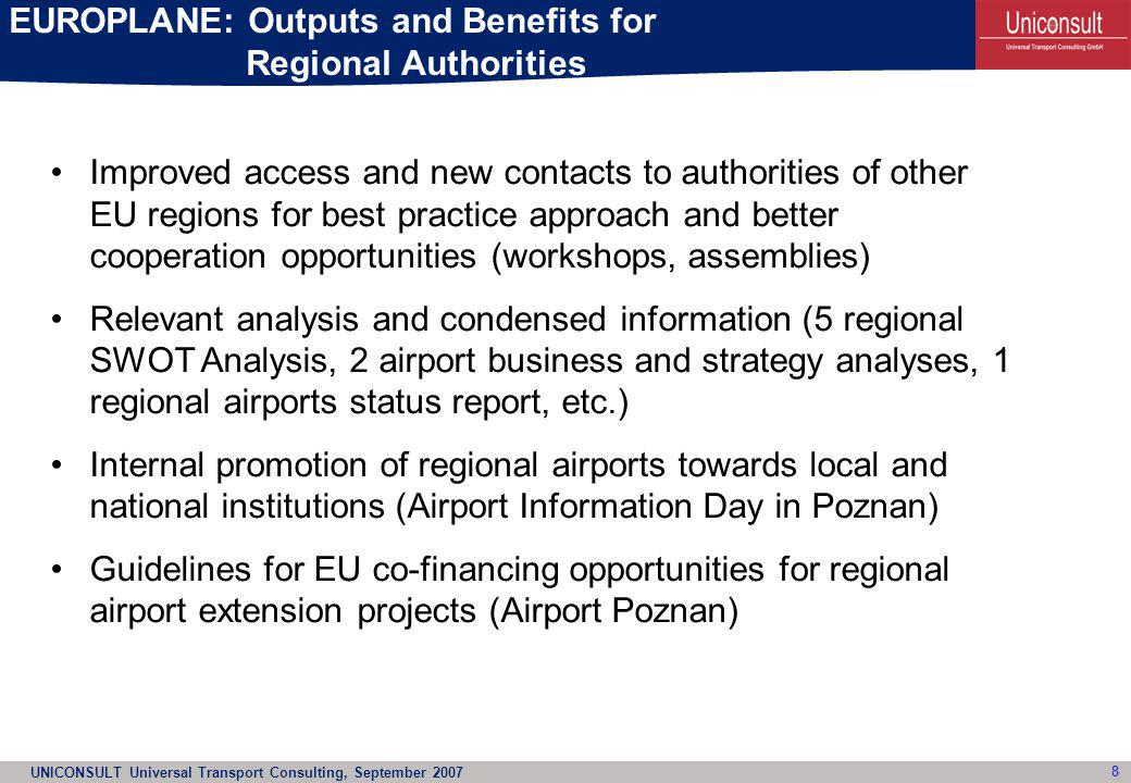 UNICONSULT Universal Transport Consulting, September 2007 9 EUROPLANE: Benefits and Outputs for Regional Airports Passenger market analysis to set up new flight connections (condensed market analysis to convince airlines) Best practice approach among regional airport managers on international level (how to approach an LCC ?) New ideas on business opportunities for sustainable airport existence (set up of logistic airparks, destination development to promote tourism) Guideline for application of EU funds for airport reconstruction (Poznan Airport) Access to airport analysis, information and know-how at no cost