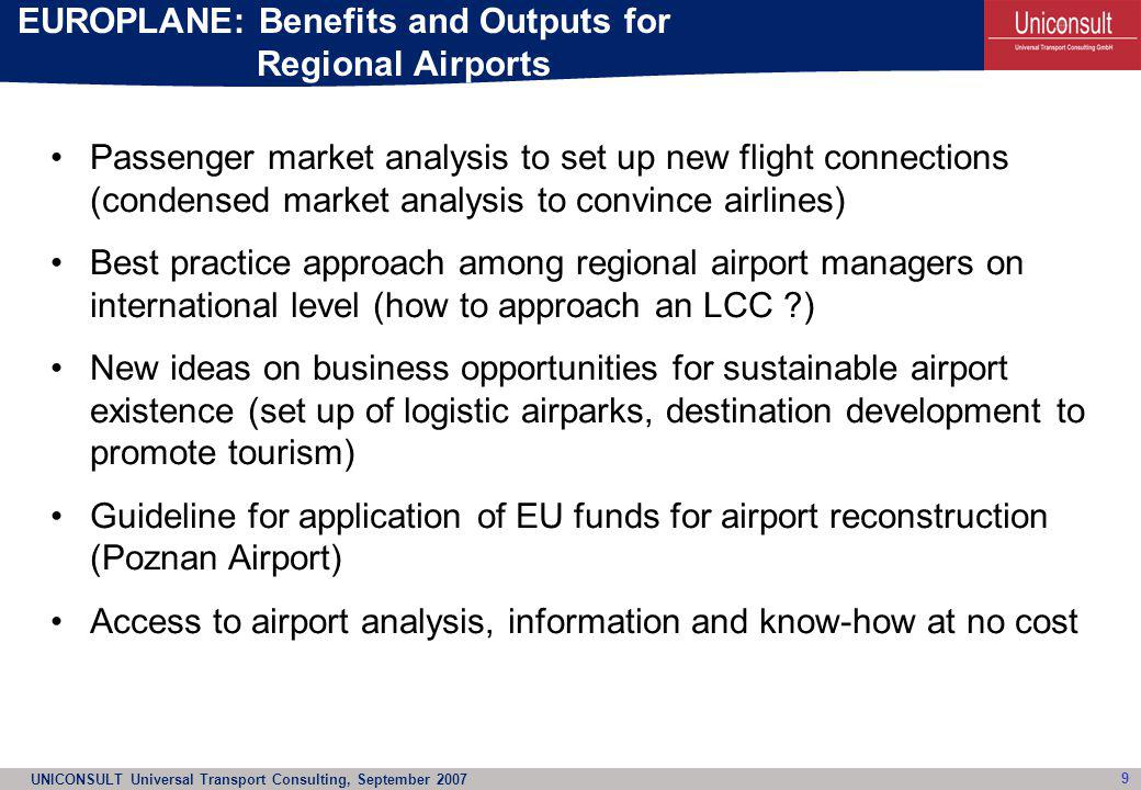 UNICONSULT Universal Transport Consulting, September 2007 10 Output: EUROPLANE Resolution Background Regional airports are important for regional development, for accessibility, for polycentric spatial development in the EU Findings Regional airports may face opposition of national hub airports, large (national) network carriers with good access to national bodies or institutions (political influence), which sometimes holding stakes in network airports.