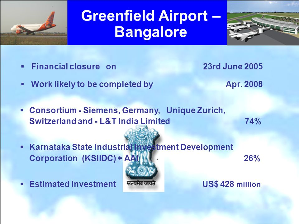 Greenfield Airport – Bangalore Financial closure on 23rd June 2005 Work likely to be completed by Apr. 2008 Consortium - Siemens, Germany, Unique Zuri