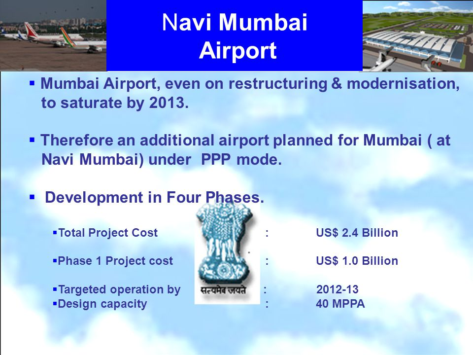 Navi Mumbai Airport Mumbai Airport, even on restructuring & modernisation, to saturate by 2013. Therefore an additional airport planned for Mumbai ( a