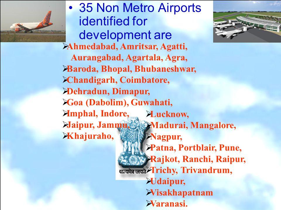35 Non Metro Airports identified for development are Ahmedabad, Amritsar, Agatti, Aurangabad, Agartala, Agra, Baroda, Bhopal, Bhubaneshwar, Chandigarh, Coimbatore, Dehradun, Dimapur, Goa (Dabolim), Guwahati, Imphal, Indore, Jaipur, Jammu, Khajuraho, Lucknow, Madurai, Mangalore, Nagpur, Patna, Portblair, Pune, Rajkot, Ranchi, Raipur, Trichy, Trivandrum, Udaipur, Visakhapatnam Varanasi.