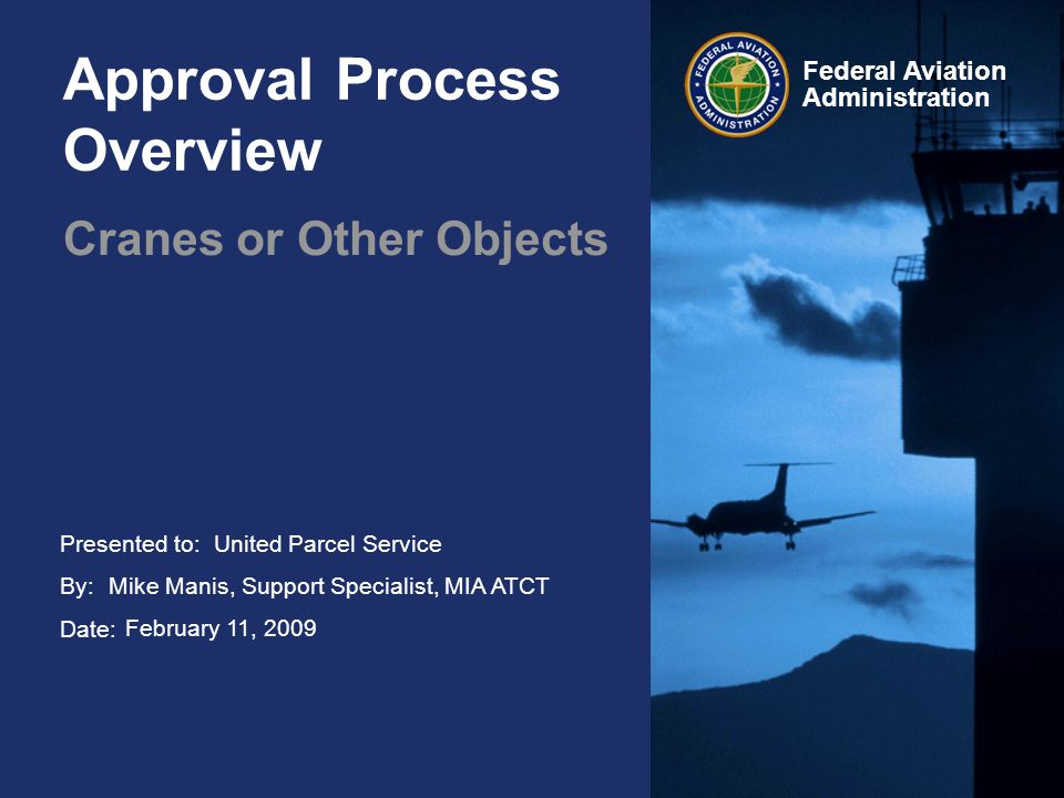 Presented to: By: Date: Federal Aviation Administration Approval Process Overview Cranes or Other Objects United Parcel Service Mike Manis, Support Specialist, MIA ATCT February 11, 2009