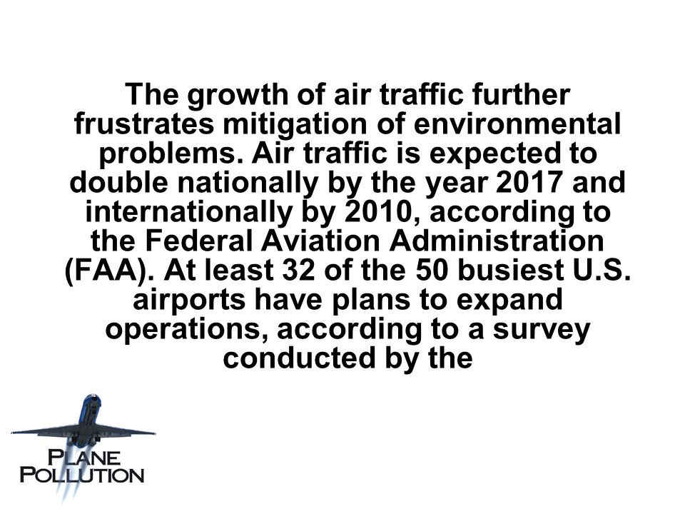 The growth of air traffic further frustrates mitigation of environmental problems. Air traffic is expected to double nationally by the year 2017 and i