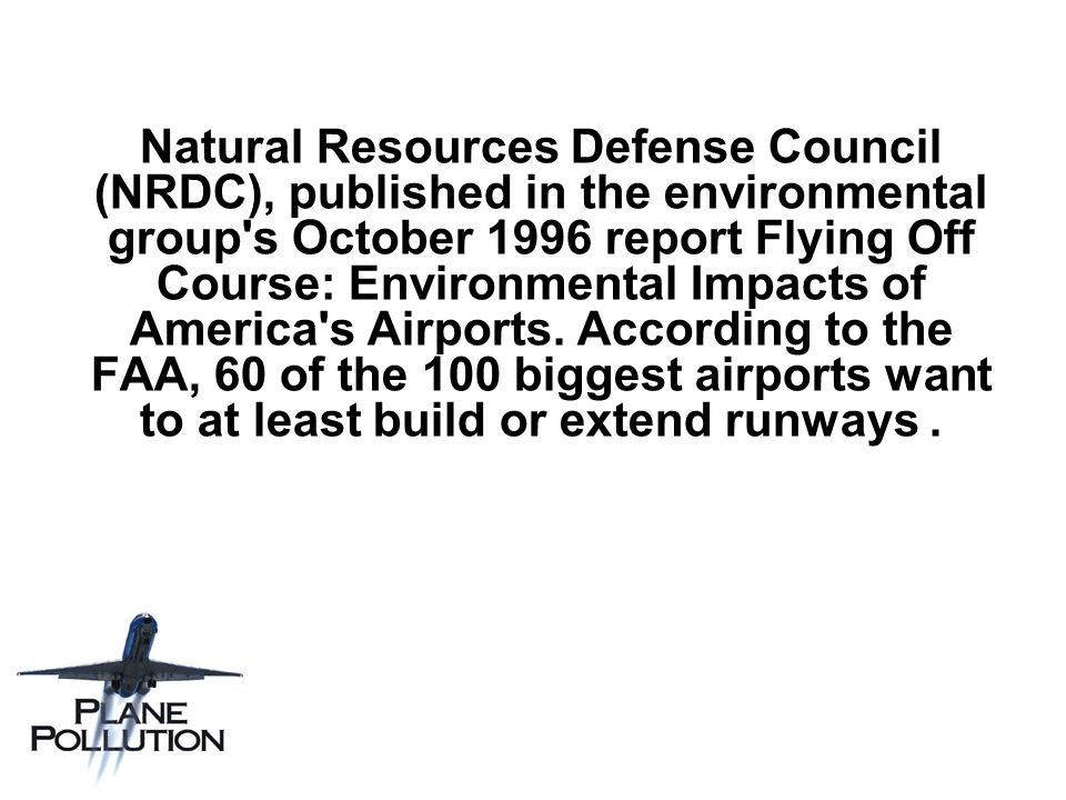 Natural Resources Defense Council (NRDC), published in the environmental group s October 1996 report Flying Off Course: Environmental Impacts of America s Airports.