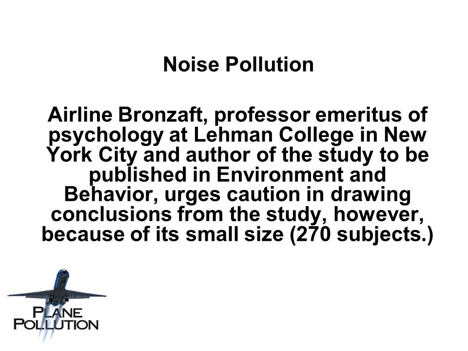 Noise Pollution Airline Bronzaft, professor emeritus of psychology at Lehman College in New York City and author of the study to be published in Environment and Behavior, urges caution in drawing conclusions from the study, however, because of its small size (270 subjects(.