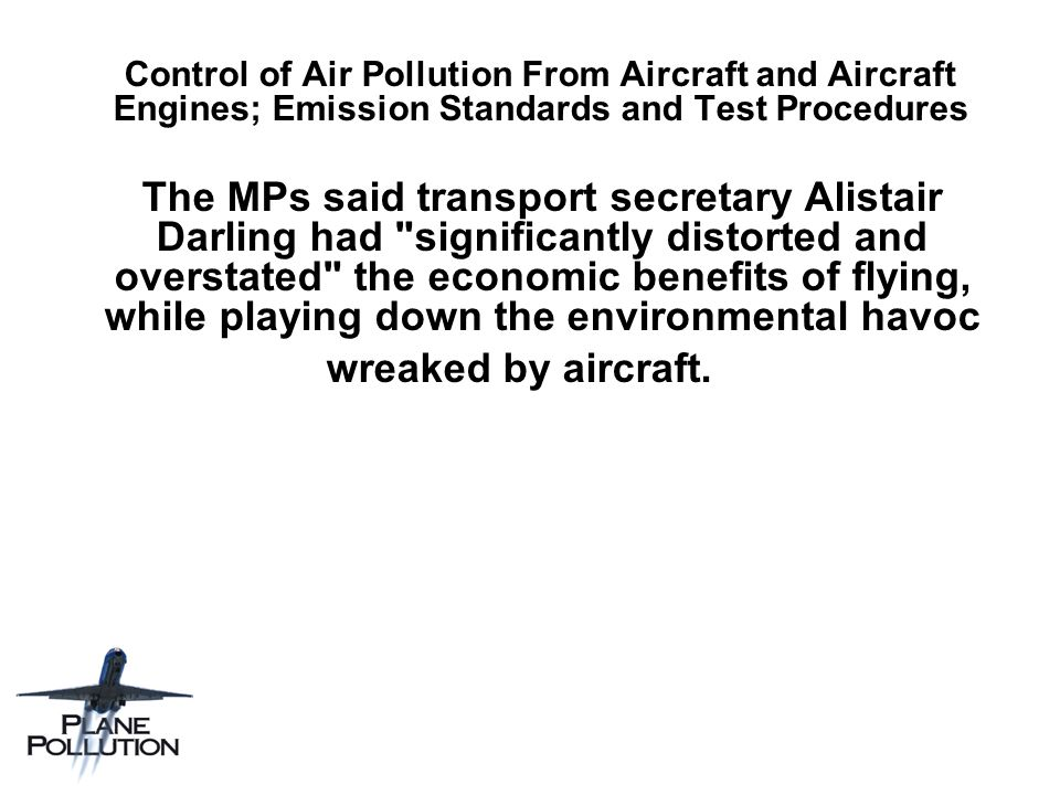 Control of Air Pollution From Aircraft and Aircraft Engines; Emission Standards and Test Procedures The MPs said transport secretary Alistair Darling had significantly distorted and overstated the economic benefits of flying, while playing down the environmental havoc wreaked by aircraft.
