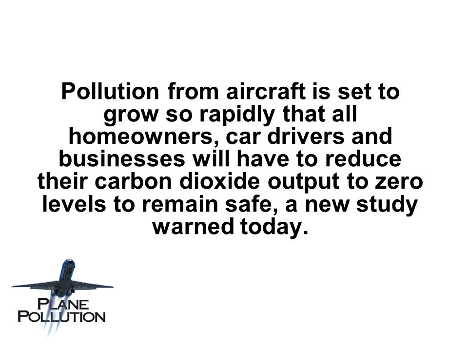 Pollution from aircraft is set to grow so rapidly that all homeowners, car drivers and businesses will have to reduce their carbon dioxide output to zero levels to remain safe, a new study warned today.