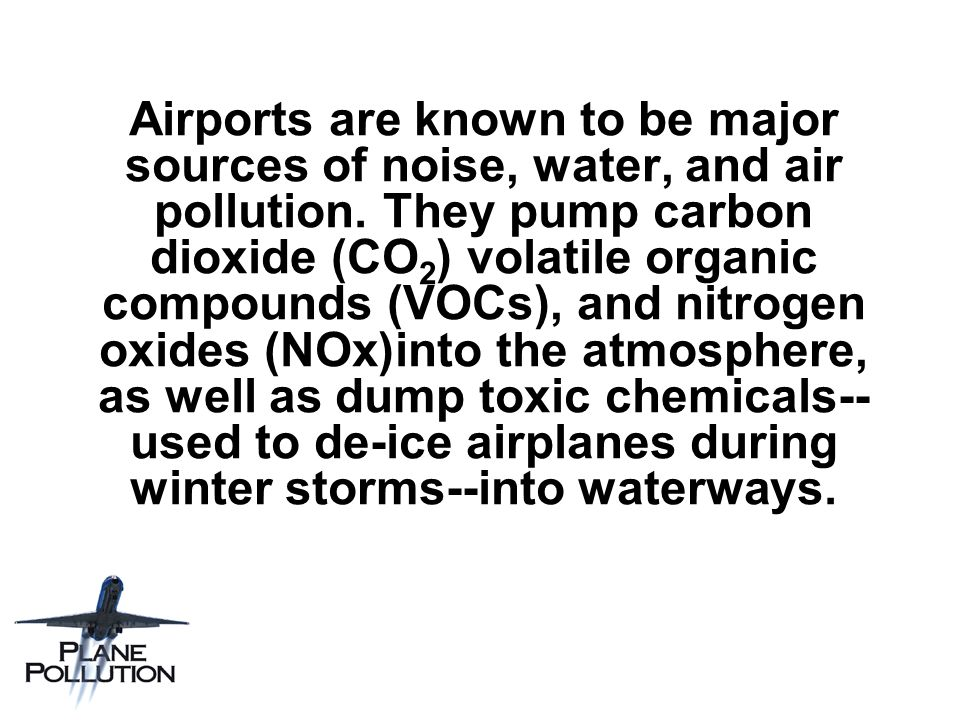 Airports are known to be major sources of noise, water, and air pollution. They pump carbon dioxide (CO ( 2 volatile organic compounds (VOCs), and nit