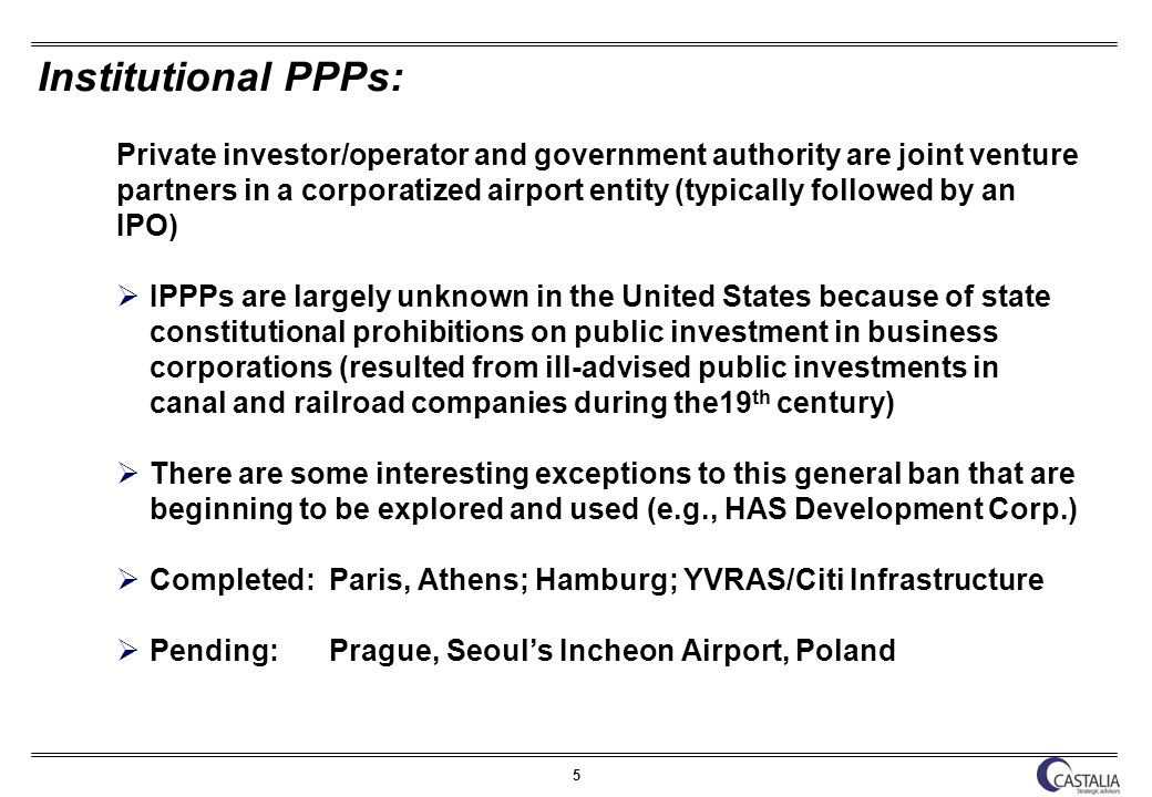 5 Institutional PPPs: Private investor/operator and government authority are joint venture partners in a corporatized airport entity (typically followed by an IPO) IPPPs are largely unknown in the United States because of state constitutional prohibitions on public investment in business corporations (resulted from ill-advised public investments in canal and railroad companies during the19 th century) There are some interesting exceptions to this general ban that are beginning to be explored and used (e.g., HAS Development Corp.) Completed: Paris, Athens; Hamburg; YVRAS/Citi Infrastructure Pending: Prague, Seouls Incheon Airport, Poland