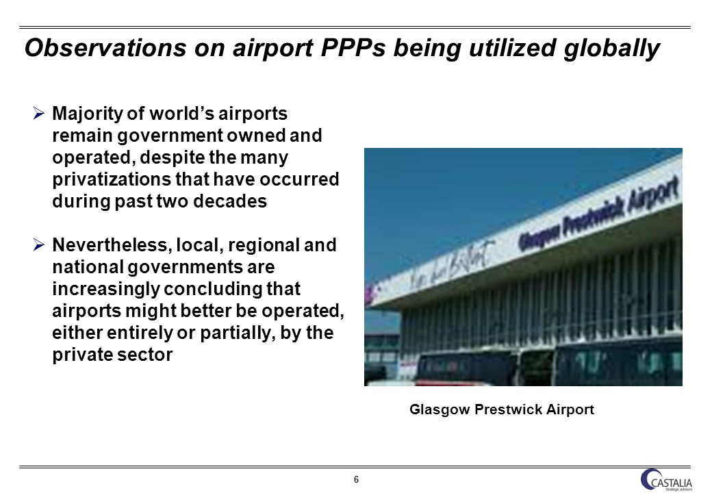6 Observations on airport PPPs being utilized globally Majority of worlds airports remain government owned and operated, despite the many privatizations that have occurred during past two decades Nevertheless, local, regional and national governments are increasingly concluding that airports might better be operated, either entirely or partially, by the private sector Glasgow Prestwick Airport