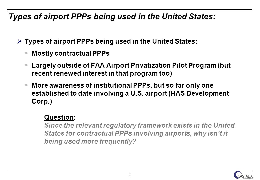 8 FAA Airport Privatization Pilot Program Virtually ignored until 2008; due to mix of public airport authority antipathy and high regulatory hurdles (limited pilot; 65% airline approval requirement) To date, only one project completed in 14 years (Stewart in 1999), so perceived as high risk and expensive endeavor for PPP delivery Since Midway, however, there has been greater interest in the program Four of 5 slots now filled; one position remains available for a non-large hub or GA airport At least 10 other U.S.