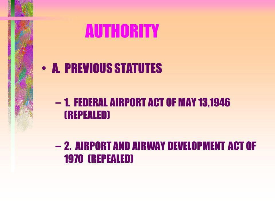 AUTHORITY A. PREVIOUS STATUTES –1. FEDERAL AIRPORT ACT OF MAY 13,1946 (REPEALED) –2.