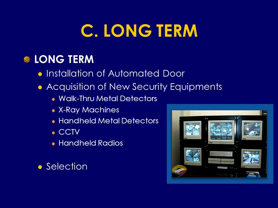 C. LONG TERM LONG TERM Installation of Automated Door Acquisition of New Security Equipments Walk-Thru Metal Detectors X-Ray Machines Handheld Metal D