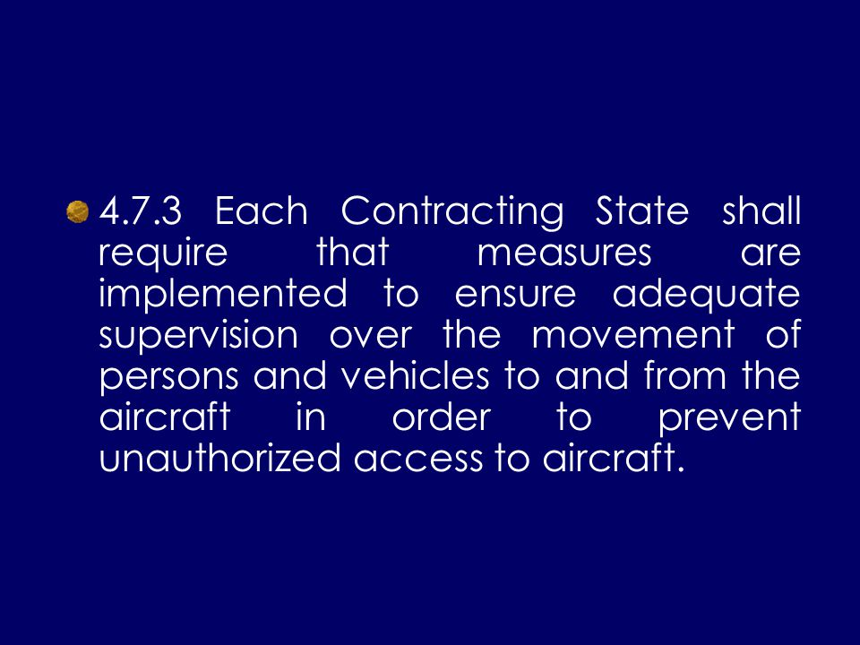 4.7.3 Each Contracting State shall require that measures are implemented to ensure adequate supervision over the movement of persons and vehicles to a