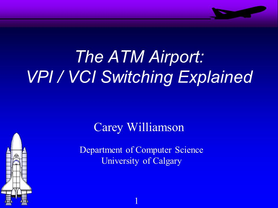 1 The ATM Airport: VPI / VCI Switching Explained Carey Williamson Department of Computer Science University of Calgary